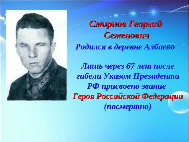 Смирнов Георгий Семенович Родился в деревне Албаево Лишь через 67 лет после г...