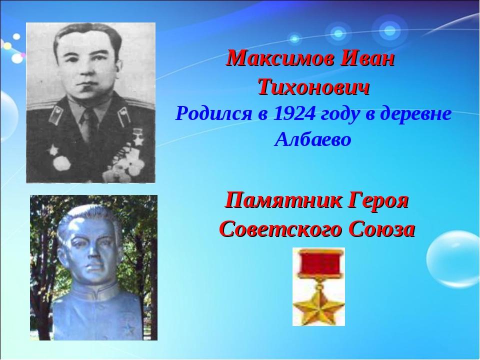 Максимов Иван Тихонович Родился в 1924 году в деревне Албаево Памятник Героя...