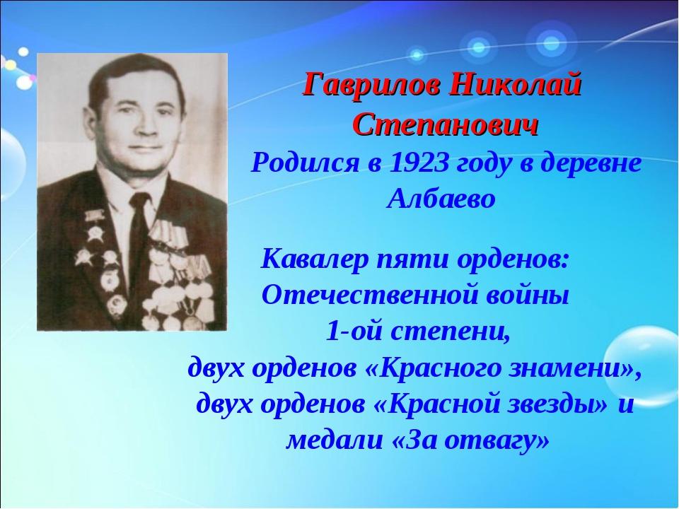 Гаврилов Николай Степанович Родился в 1923 году в деревне Албаево Кавалер пят...