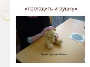 «погладить игрушку» Правая рука преобладает
