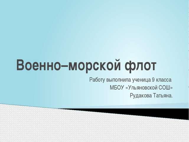 Военно–морской флот Работу выполнила ученица 9 класса МБОУ «Ульяновской СОШ»...