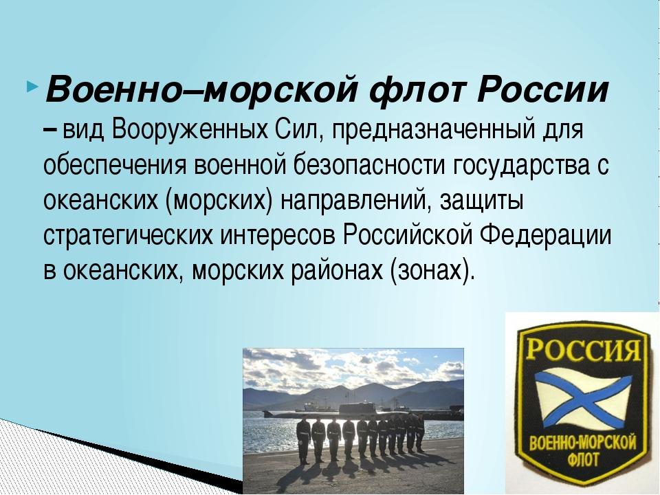 Военно–морской флот России – вид Вооруженных Сил, предназначенный для обеспеч...