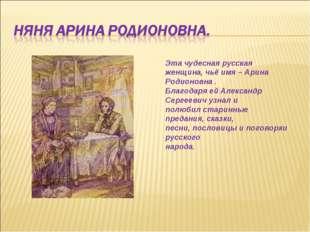 Эта чудесная русская женщина, чьё имя – Арина Родионовна . Благодаря ей Алекс