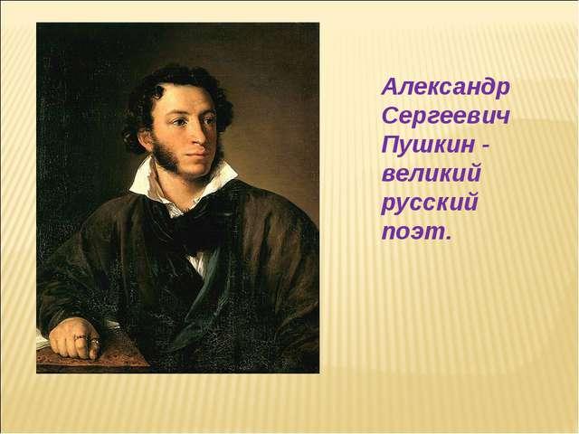 Александр Сергеевич Пушкин - великий русский поэт.