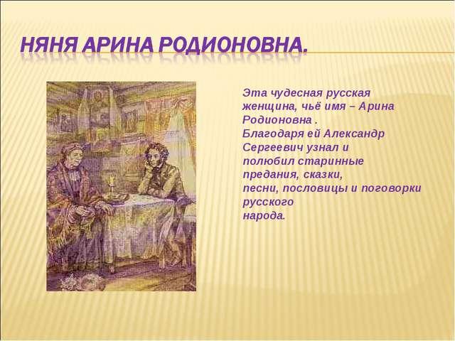 Эта чудесная русская женщина, чьё имя – Арина Родионовна . Благодаря ей Алекс...