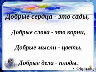 Добрые сердца - это сады, Добрые слова - это корни, Добрые мысли - цветы, До