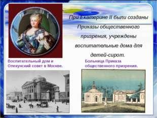 При Екатерине II были созданы Приказы общественного призрения, учреждены вос
