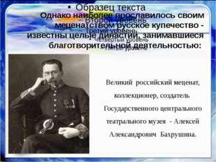 Однако наиболее прославилось своим меценатством русское купечество - известн