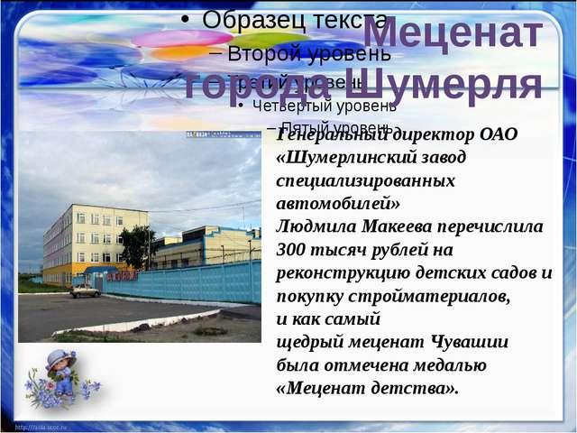Меценат города Шумерля Генеральный директор ОАО «Шумерлинский завод специали...