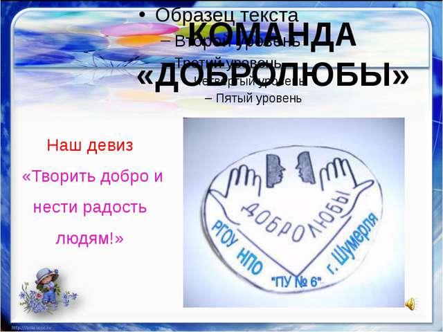 КОМАНДА «ДОБРОЛЮБЫ» Наш девиз «Творить добро и нести радость людям!»