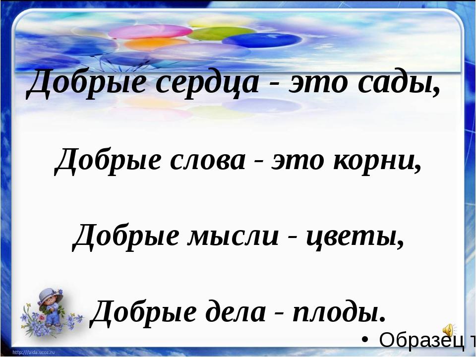Добрые сердца - это сады, Добрые слова - это корни, Добрые мысли - цветы, До...