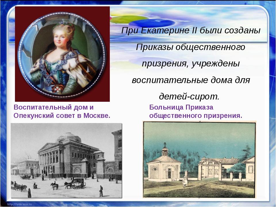 При Екатерине II были созданы Приказы общественного призрения, учреждены вос...