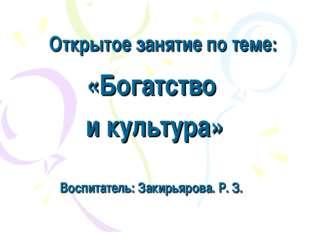 Открытое занятие по теме: «Богатство и культура» Воспитатель: Закирьярова. Р.