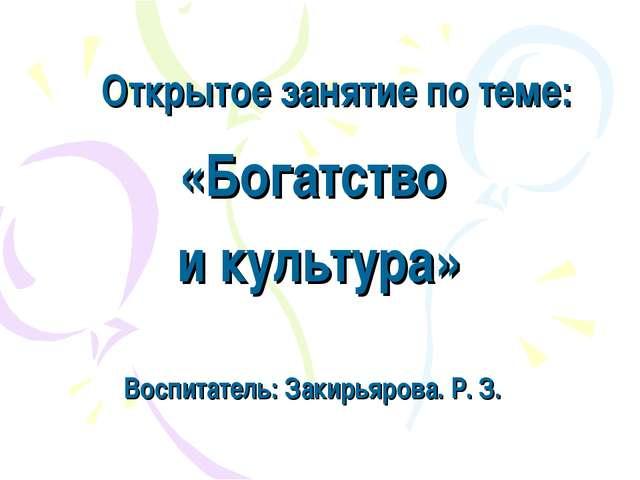 Открытое занятие по теме: «Богатство и культура» Воспитатель: Закирьярова. Р....
