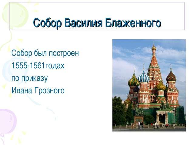 Собор Василия Блаженного Собор был построен 1555-1561годах по приказу Ивана Г...
