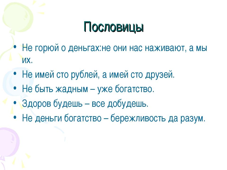 Пословицы Не горюй о деньгах:не они нас наживают, а мы их. Не имей сто рублей...