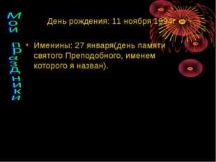 День рождения: 11 ноября 1994г. Именины: 27 января(день памяти святого Препод