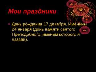 Мои праздники День рождения 17 декабря. Именины 24 января (день памяти святог