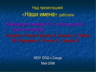 Над презентацией «Наши имена» работали Руководитель Суворина Е. Н., учитель р