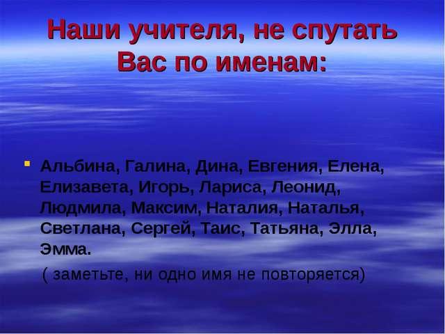 Наши учителя, не спутать Вас по именам: Альбина, Галина, Дина, Евгения, Елена...