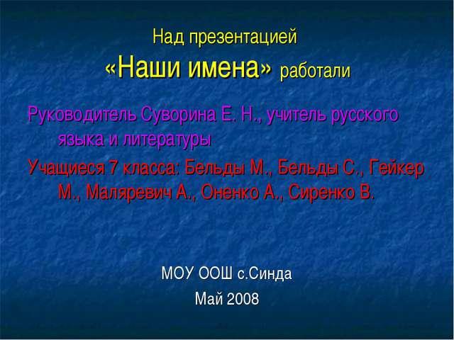 Над презентацией «Наши имена» работали Руководитель Суворина Е. Н., учитель р...