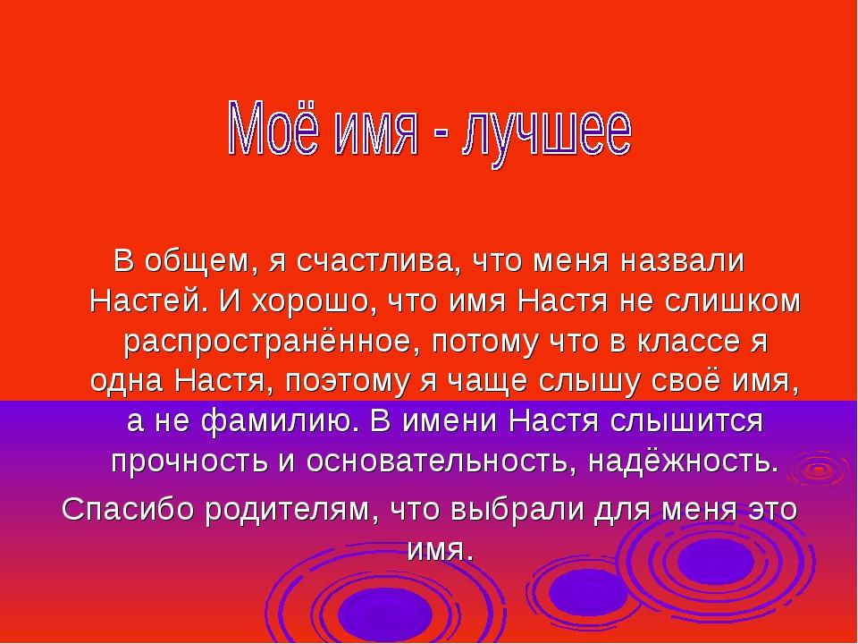 В общем, я счастлива, что меня назвали Настей. И хорошо, что имя Настя не сли...