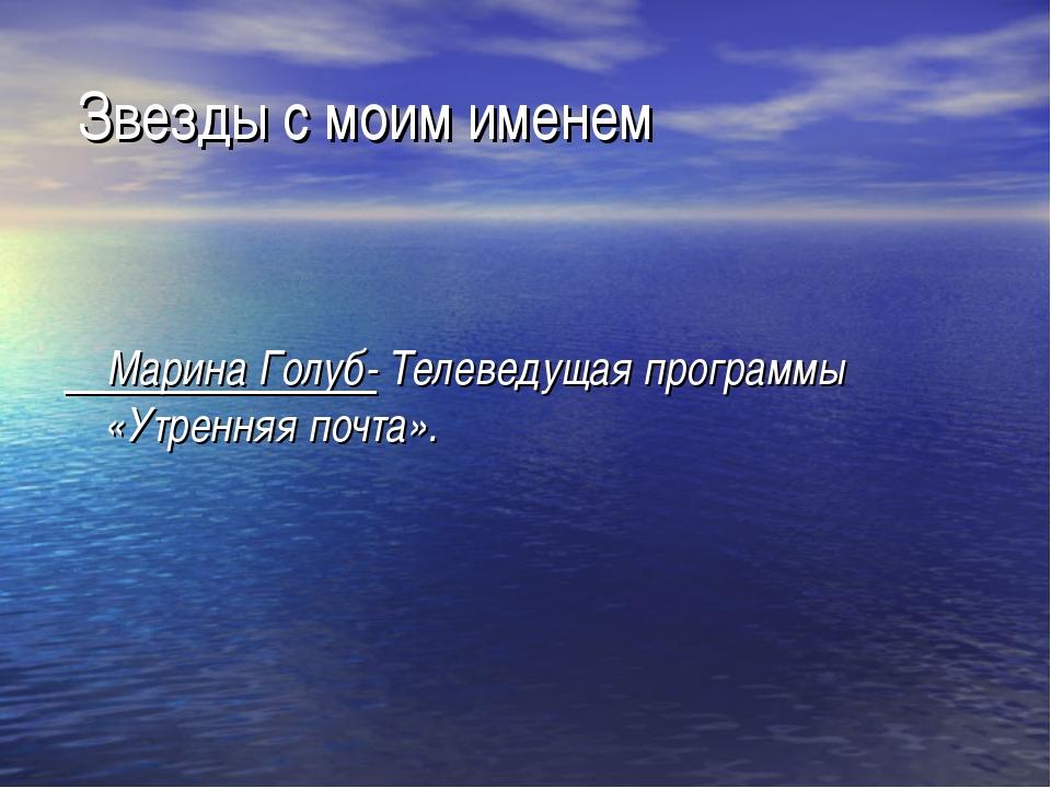 Звезды с моим именем Марина Голуб- Телеведущая программы «Утренняя почта».