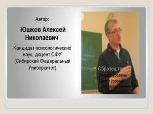 Автор: Юшков Алексей Николаевич Кандидат психологических наук, доцент СФУ (С