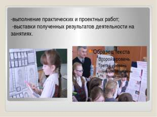 -выполнение практических и проектных работ; -выставки полученных результатов