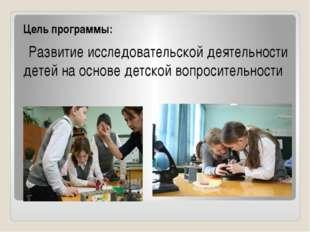 Цель программы: Развитие исследовательской деятельности детей на основе детс