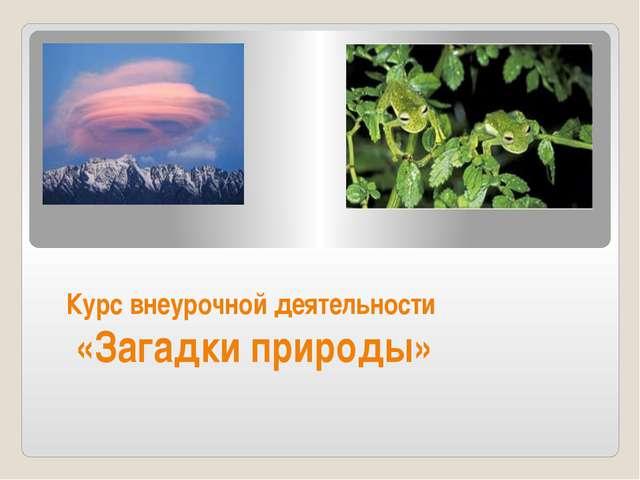 Курс внеурочной деятельности «Загадки природы»