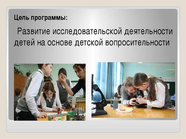 Цель программы: Развитие исследовательской деятельности детей на основе детс...