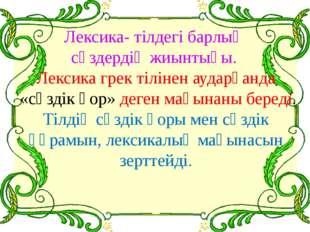 Лексика- тілдегі барлық сөздердің жиынтығы. Лексика грек тілінен аударғанда