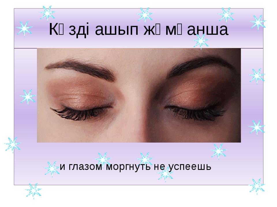 Көзді ашып жұмғанша и глазом моргнуть не успеешь