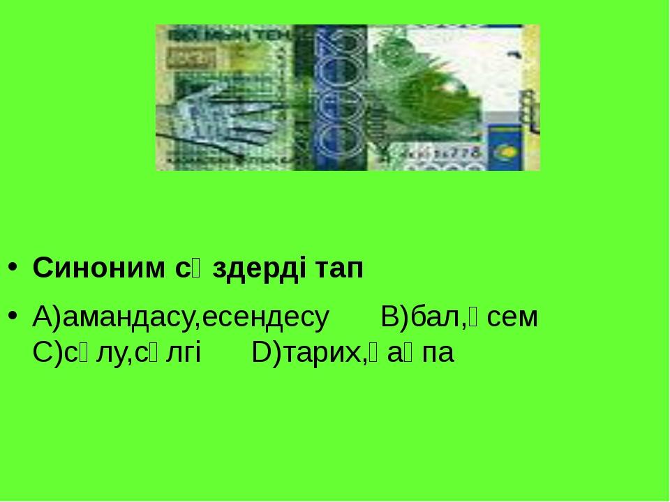 Синоним сөздерді тап А)амандасу,есендесу В)бал,әсем С)сұлу,сүлгі D)тарих,қақпа