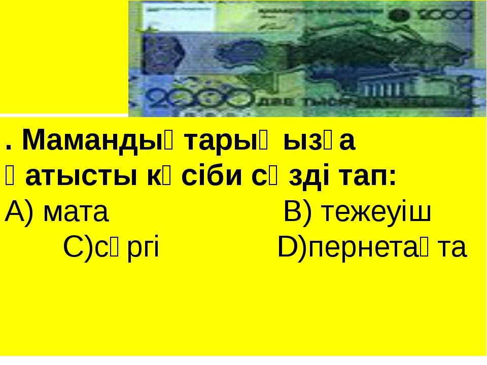 . Мамандықтарыңызға қатысты кәсіби сөзді тап: А) мата В) тежеуіш С)сүргі D)п...