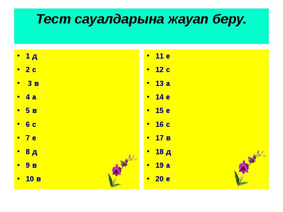 Тест сауалдарына жауап беру. 1 д 2 с 3 в 4 а 5 в 6 с 7 е 8 д 9 в 10 в 11 е 12...