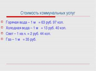 Стоимость коммунальных услуг Горячая вода – 1 м = 63 руб. 97 коп. Холодная в