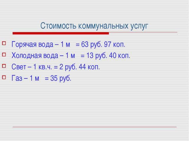 Стоимость коммунальных услуг Горячая вода – 1 м = 63 руб. 97 коп. Холодная в...