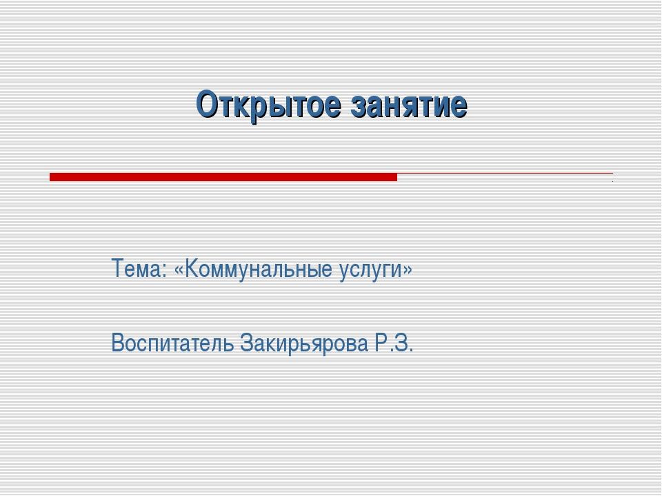 Открытое занятие Тема: «Коммунальные услуги» Воспитатель Закирьярова Р.З.