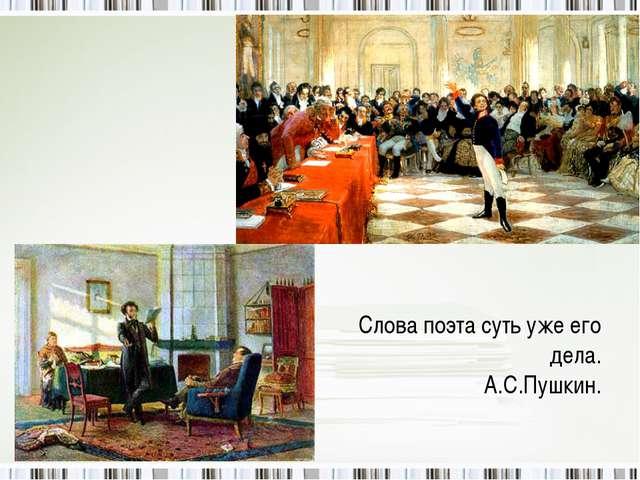 Слова поэта суть уже его дела. А.С.Пушкин.