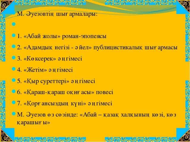 М. Әуезовтің шығармалары:  1. «Абай жолы» роман-эпопеясы 2. «Адамдық негізі...