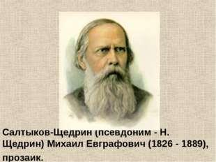 Салтыков-Щедрин (псевдоним - Н. Щедрин) Михаил Евграфович (1826 - 1889), проз