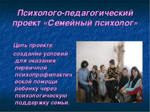 Психолого-педагогический проект «Семейный психолог» Цель проекта: создание ус