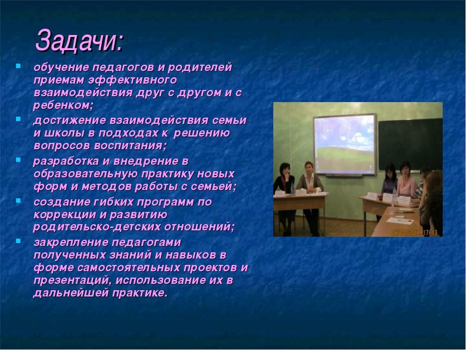 Задачи: обучение педагогов и родителей приемам эффективного взаимодействия др...