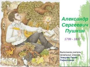 Александр Сергеевич Пушкин Выполнила учитель начальных классов Земцова Лилия