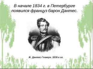 В начале 1834 г. в Петербурге появился француз барон Дантес. Ж. Дантес-Геккер