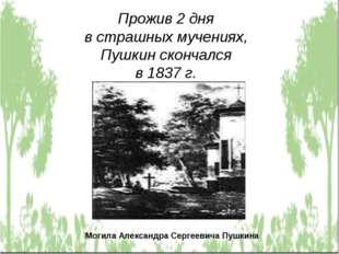 Прожив 2 дня в страшных мучениях, Пушкин скончался в 1837 г. Могила Александр