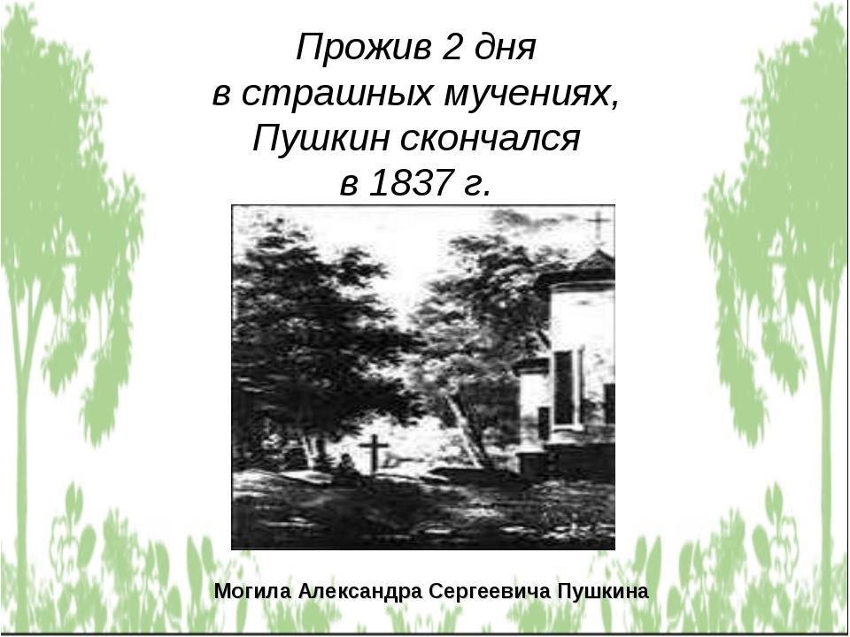 Прожив 2 дня в страшных мучениях, Пушкин скончался в 1837 г. Могила Александр...
