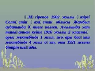 Ғ.Мүсірепов 1902 жылы қазіргі Солтүстік Қазақстан облысы Жамбыл ауданында дү